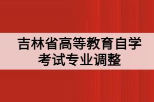 吉林省高等教育自学考试专业调整