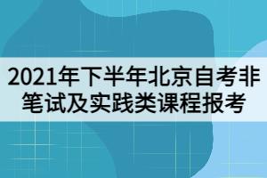 2021年下半年北京自考非笔试及实践类课程报考工作