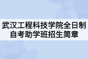 武汉工程科技学院全日制自考助学班招生简章