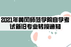 2021年黄冈师范学院自学考试新旧专业转接通知