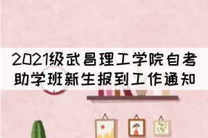 2021级武昌理工学院自考本科助学班新生报到工作通知