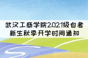 武汉工商学院2021级自考新生秋季开学时间通知