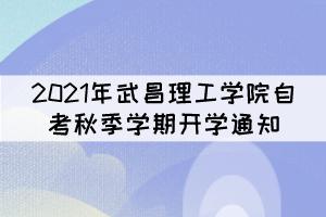 2021年武昌理工学院自考秋季学期开学通知