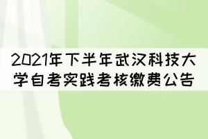 2021年下半年武汉科技大学自考实践考核缴费公告