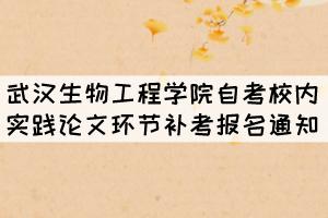 2021年11月武汉生物工程学院自考校内实践论文环节补考报名通知