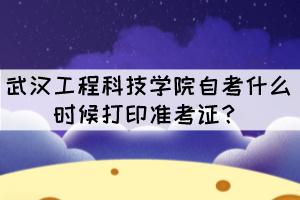 2021年10月武汉工程科技学院自考什么时候打印准考证?