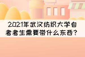 2021年10月武汉纺织大学自考考试需要带什么东西?