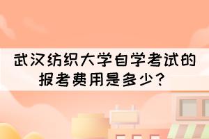 武汉纺织大学自学考试的报考费用是多少?