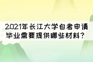 2021年长江大学自考申请毕业需要提供哪些材料?