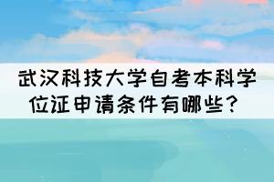 武汉科技大学自考本科学位证申请条件有哪些?