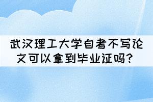 武汉理工大学自考不写论文可以拿到毕业证吗?