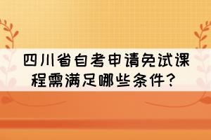 四川省自考申请免试课程需满足哪些条件?