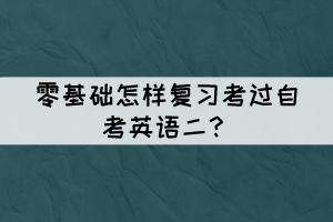 零基础怎样复习考过自考英语二?