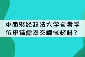 中南财经政法大学自考学位申请需提交哪些材料?