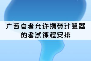 2021年10月广西自考允许携带计算器的考试课程安排
