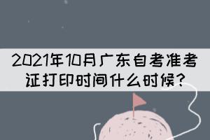 2021年10月广东自考准考证打印时间什么时候?