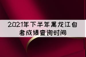 2021年下半年黑龙江自考成绩查询时间:11月10