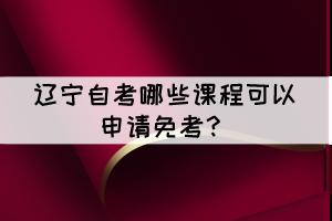 辽宁自考有哪些课程可以申请免考?
