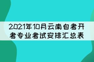 2021年10月云南自考开考专业考试安排汇总表