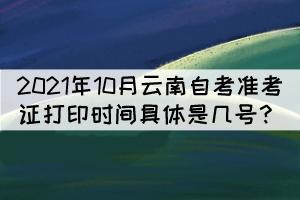 2021年10月云南自考准考证打印时间具体是几号?