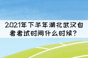 2021年下半年湖北武汉自考考试时间什么时候?