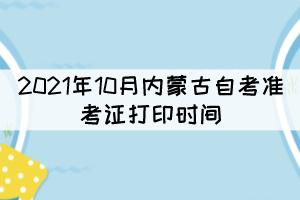 2021年10月内蒙古自考准考证打印时间:10月9日开放
