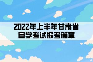 2022年上半年甘肃省自学考试报考简章