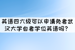 英语四六级证书可以申请免考武汉大学自考学位英语吗?