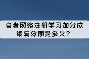 相关推荐:  自考网络注册学习是什么?  自考单科加分神器是什么?网络注册学习!