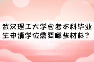 武汉理工大学自考本科毕业生申请学位需要哪些材料?