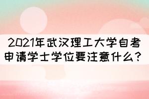 2021年武汉理工大学自考申请学士学位要注意什么?