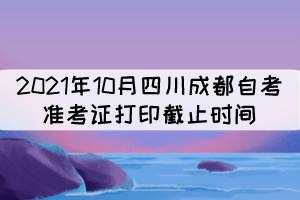 2021年10月四川成都自考准考证打印截止时间:10月17日