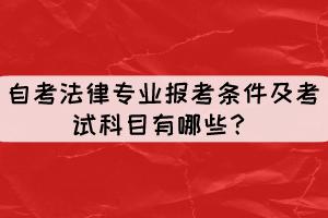 自考法律专业报考条件及考试科目有哪些?