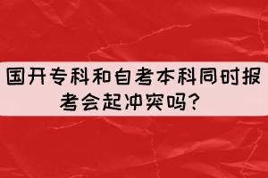 国开专科和自考本科同时报考会起冲突吗?