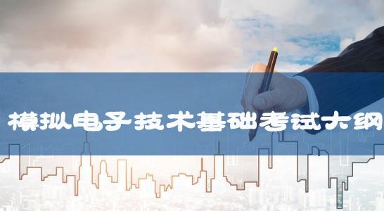 湖北文理学院2018年普通专升本:《模拟电子技术基础》考试大纲