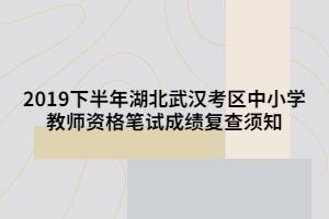 2019下半年湖北武汉考区中小学教师资格笔试成绩复查须知