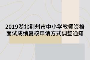 2019湖北荆州市中小学教师资格面试成绩复核申请方式调整通知