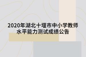 2020年湖北十堰市中小学教师水平能力测试成绩公告