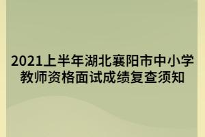 2021上半年湖北襄阳市中小学教师资格面试成绩复查须知