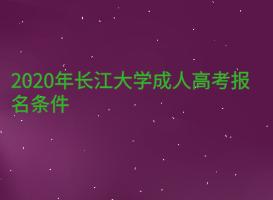 2020年长江大学成人高考报名条件