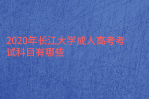 2020年长江大学成人高考考试科目有哪些?
