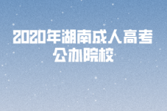 <b>2020年湖南成人高考公办院校有哪些?</b>