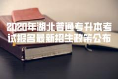 <b>2020年湖北普通专升本考试报名最新招生政策公布</b>