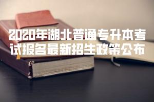 2020年湖北普通专升本考试报名最新招生政策公布