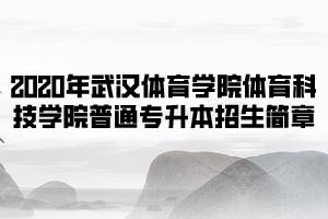 2020年武汉体育学院体育科技学院普通专升本招生简章