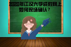 2020年江汉大学成教网上如何现场确认