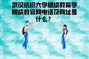 武汉纺织大学继续教育学院成教官网电话及网址是什么