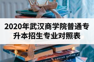 2020年武汉商学院普通专升本招生专业对照表