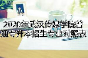 2020年武汉传媒学院普通专升本招生专业对照表