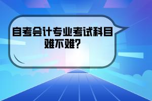 武汉纺织大学自考会计专业考试科目难不难?